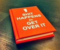S**t Happens So Get Over It