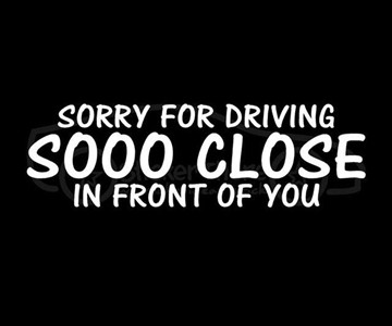 SORRY FOR DRIVING SO CLOSE IN FRONT Vinyl Sticker Car Window Bumper Truck Decal