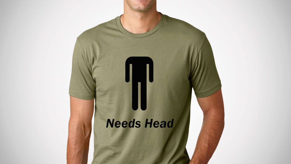 Needs Head T-Shirt